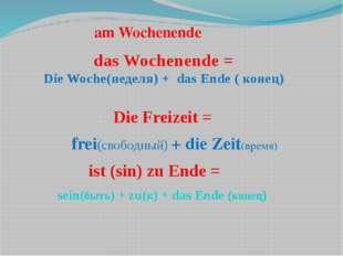 das Wochenende = Die Woche(неделя) + das Ende ( конец) Die Freizeit = frei(св