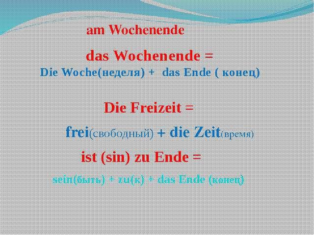 das Wochenende = Die Woche(неделя) + das Ende ( конец) Die Freizeit = frei(св...