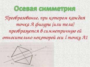 Преобразование, при котором каждая точка А фигуры (или тела) преобразуется в