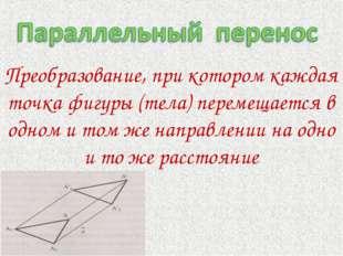 Преобразование, при котором каждая точка фигуры (тела) перемещается в одном и