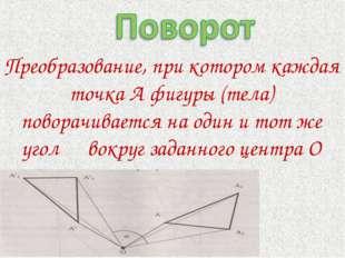 Преобразование, при котором каждая точка А фигуры (тела) поворачивается на од