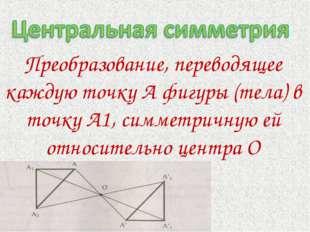 Преобразование, переводящее каждую точку А фигуры (тела) в точку А1, симметри