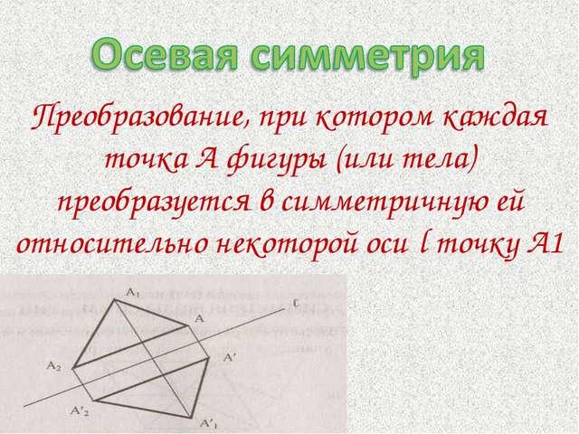 Преобразование, при котором каждая точка А фигуры (или тела) преобразуется в...