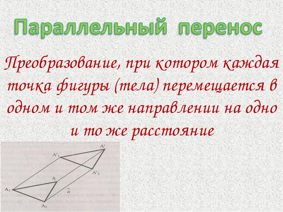 Преобразование, при котором каждая точка фигуры (тела) перемещается в одном и...