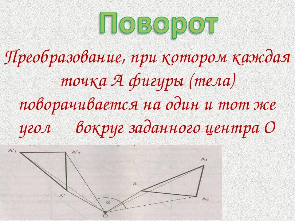 Преобразование, при котором каждая точка А фигуры (тела) поворачивается на од...