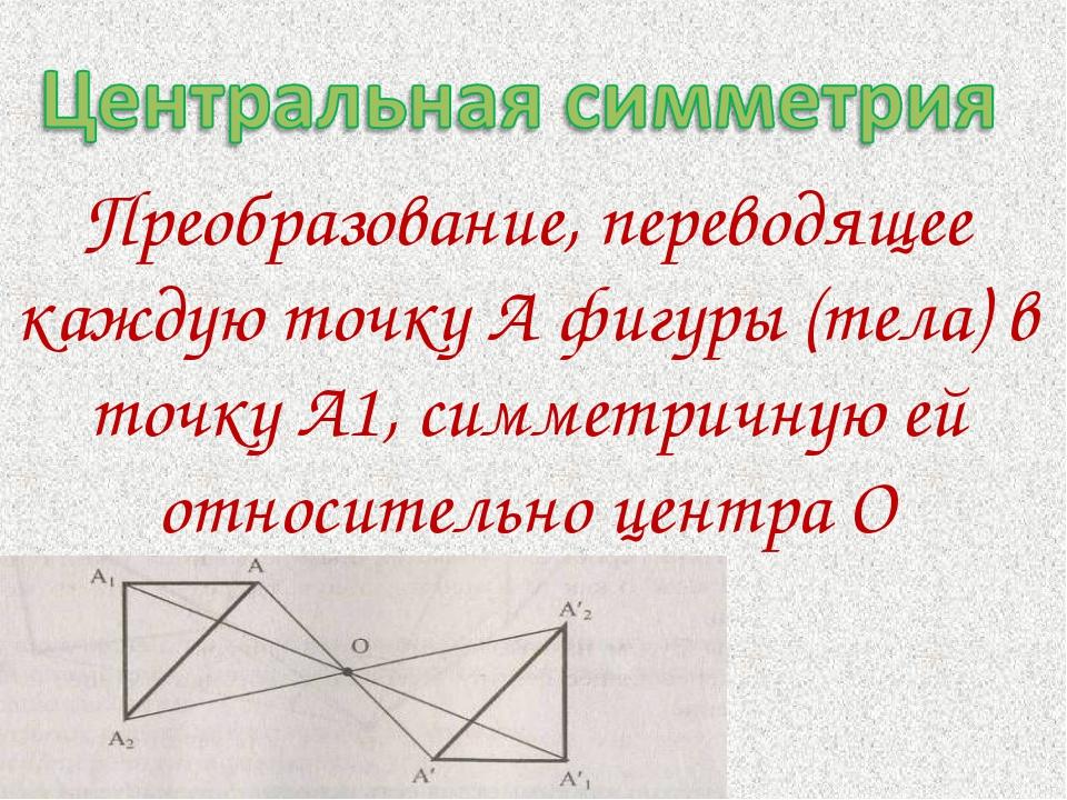 Преобразование, переводящее каждую точку А фигуры (тела) в точку А1, симметри...
