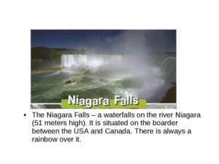 The Niagara Falls – a waterfalls on the river Niagara (51 meters high). It is