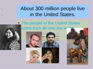 About 300 million people live in the United States. The people of the United