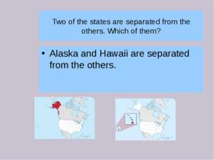 Two of the states are separated from the others. Which of them? Alaska and Ha