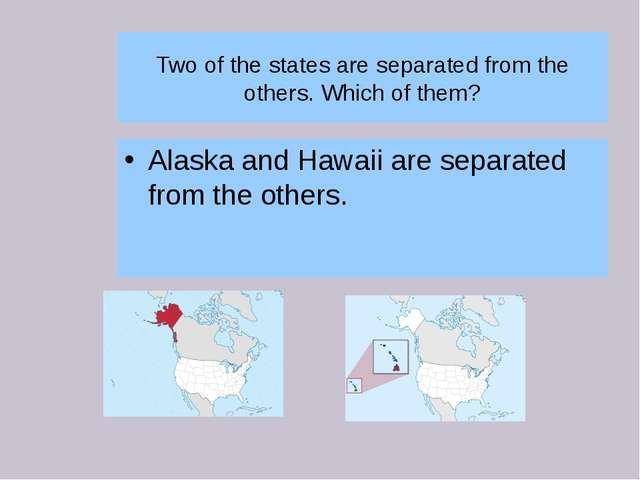 Two of the states are separated from the others. Which of them? Alaska and Ha...