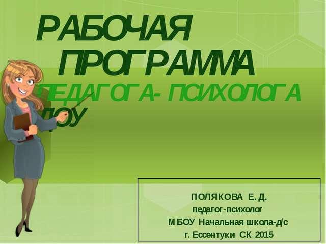 РАБОЧАЯ ПРОГРАММА ПЕДАГОГА-ПСИХОЛОГА ДОУ ПОЛЯКОВА Е. Д. педагог-психолог МБОУ...