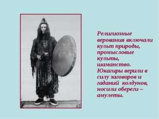 Религиозные верования включали культ природы, промысловые культы, шаманство.