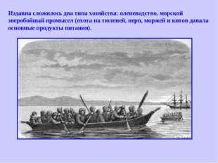 Издавна сложилось два типа хозяйства: оленеводство, морской зверобойный промы