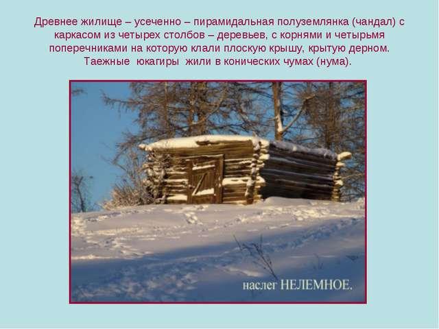 Древнее жилище – усеченно – пирамидальная полуземлянка (чандал) с каркасом из...