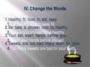 IV. Change the Words Healthy, fit, food, to, eat, keep. Be, take, a, shower,