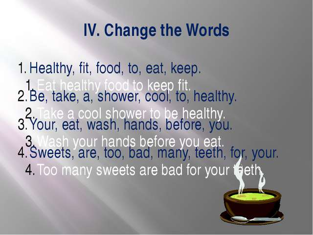 IV. Change the Words Healthy, fit, food, to, eat, keep. Be, take, a, shower,...