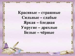 Красивые – страшные Сильные – слабые Яркая – бледная Упругие – дряхлые Белые