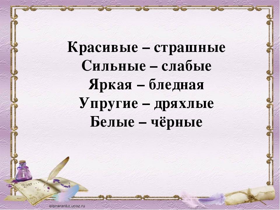 Красивые – страшные Сильные – слабые Яркая – бледная Упругие – дряхлые Белые...