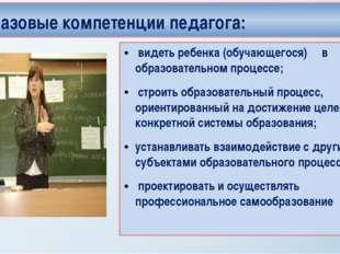Базовые компетенции педагога: видеть ребенка (обучающегося) в образовательном