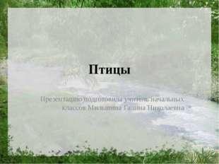 Птицы Презентацию подготовила учитель начальных классов Мильшина Галина Никол