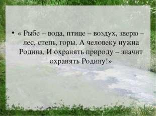 « Рыбе – вода, птице – воздух, зверю – лес, степь, горы. А человеку нужна Ро