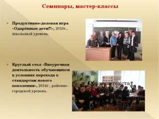 Семинары, мастер-классы Продуктивно-деловая игра «Одарённые дети?!», 2010г.,