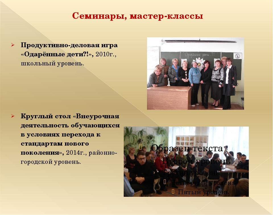 Семинары, мастер-классы Продуктивно-деловая игра «Одарённые дети?!», 2010г.,...