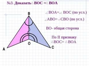 №3. Доказать ВOC = ВОA BOА= ВОС (по усл.) АBO= СВО (по усл.) BО- общая сторон