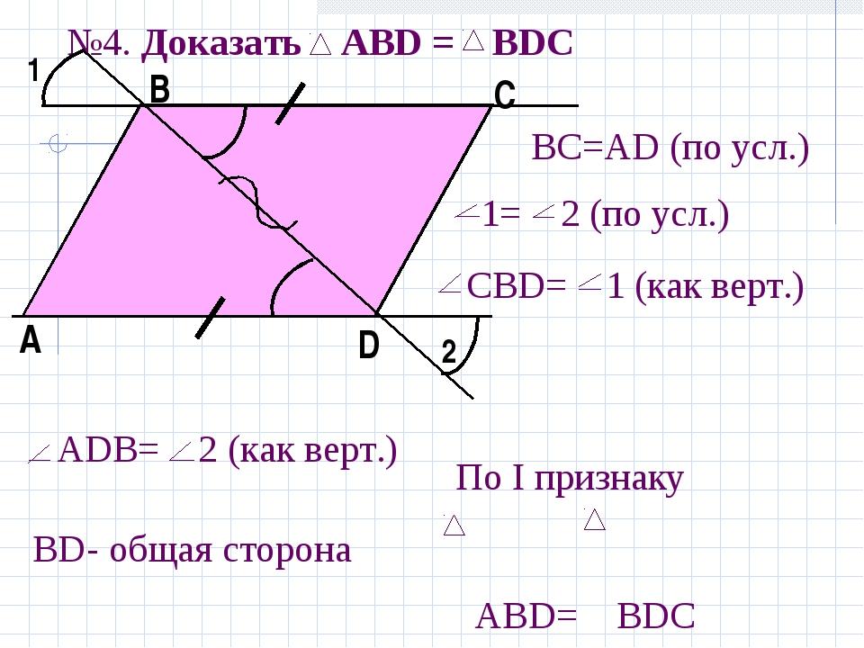 №4. Доказать АBD = ВDС 1 2 А В С D BС=АD (по усл.) 1= 2 (по усл.) СBD= 1 (как...