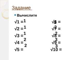 Задание Вычислите √1 = √6 = √2 = √7 = √3 = √8 = √4 = √9 = √5 = √10 = 1 1 1 2