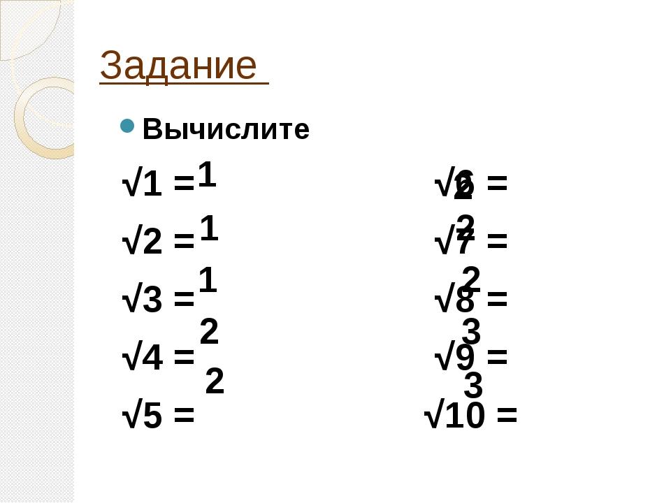 Задание Вычислите √1 = √6 = √2 = √7 = √3 = √8 = √4 = √9 = √5 = √10 = 1 1 1 2...