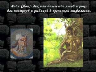 Фавн (Пан)-дух или божество лесов и рощ, бог пастухов и рыбаков в греческой