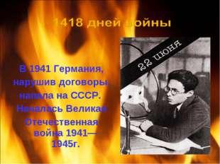 В 1941 Германия, нарушив договоры, напала на СССР. Началась Великая Отечеств