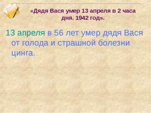 «Дядя Вася умер 13 апреля в 2 часа дня. 1942 год». 13 апреля в 56 лет умер дя