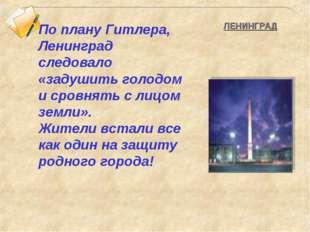 По плану Гитлера, Ленинград следовало «задушить голодом и сровнять с лицом зе