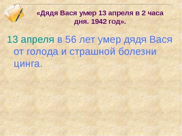 «Дядя Вася умер 13 апреля в 2 часа дня. 1942 год». 13 апреля в 56 лет умер дя...
