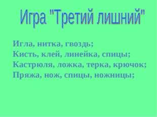 Игла, нитка, гвоздь; Кисть, клей, линейка, спицы; Кастрюля, ложка, терка, крю