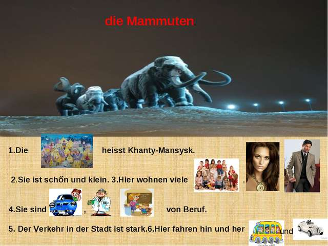 die Mammuten. 1.Die heisst Khanty-Mansysk. 2.Sie ist schőn und klein. 3.Hier...