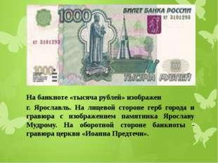 На банкноте «тысяча рублей» изображен г. Ярославль. На лицевой стороне герб г