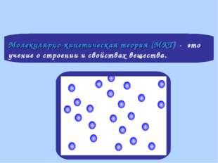 Молекулярно-кинетическая теория (МКТ) - это учение о строении и свойствах вещ