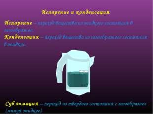 Испарение и конденсация Испарение – переход вещества из жидкого состояния в г