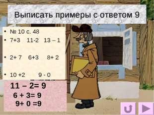Выписать примеры с ответом 9 № 10 с. 48 7+3 11-2 13 – 1 2+ 7 6+3 8+ 2 10 +2 9