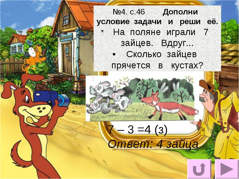 №4. с.46 Дополни условие задачи и реши её. * На поляне играли 7 зайцев. Вдруг...