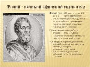 Фидий ( ок. 490 до н. э. — ок. 430 до н. э.) — древнегреческий скульптор и ар