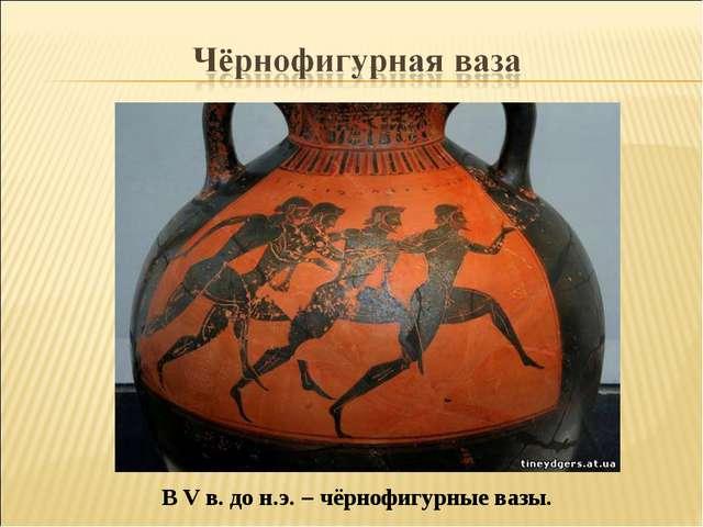 В V в. до н.э. – чёрнофигурные вазы.