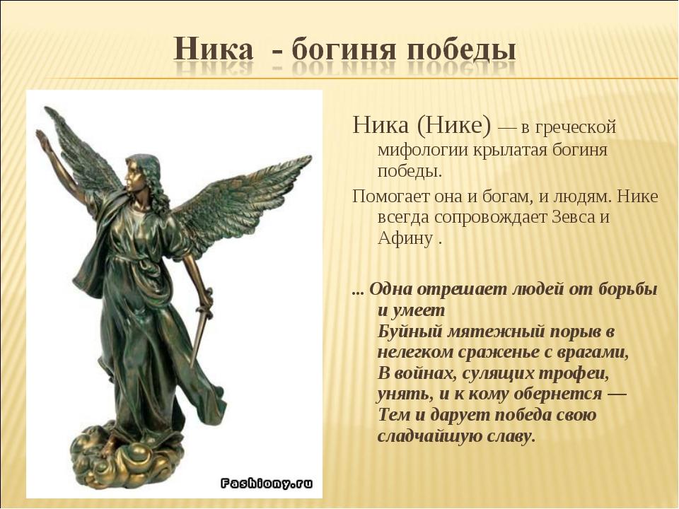 Ника (Нике) — в греческой мифологии крылатая богиня победы. Помогает она и бо...