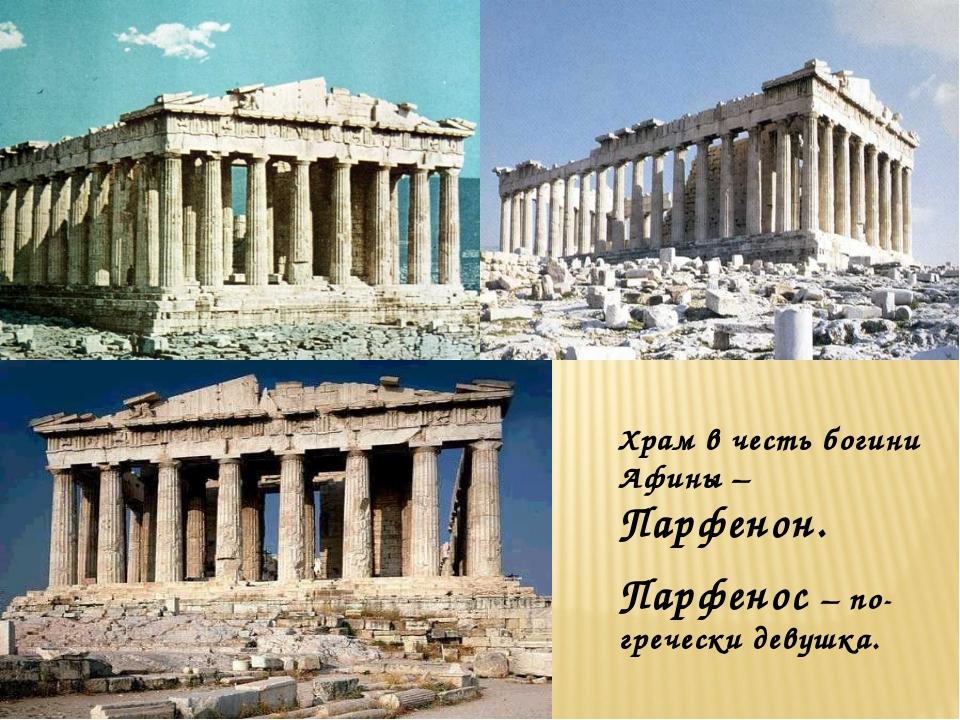 Храм в честь богини Афины – Парфенон. Парфенос – по- гречески девушка.