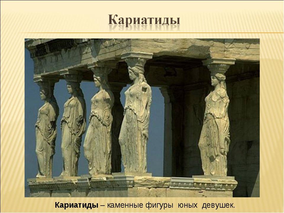 Кариатиды – каменные фигуры юных девушек.