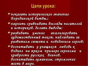 Цели урока: показать историческое значение Бородинской битвы,; научить сравни