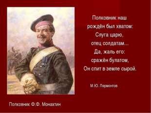 Полковник Ф.Ф. Монахтин Полковник наш рождён был хватом: Слуга царю, отец со